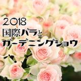 国際バラとガーデニングショウ 2018 レポート 国内最大規模のバラの祭典 その1